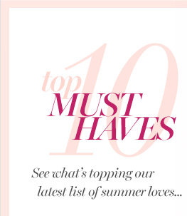 Top 10 Must Haves  See what's topping our latest list of summer loves...