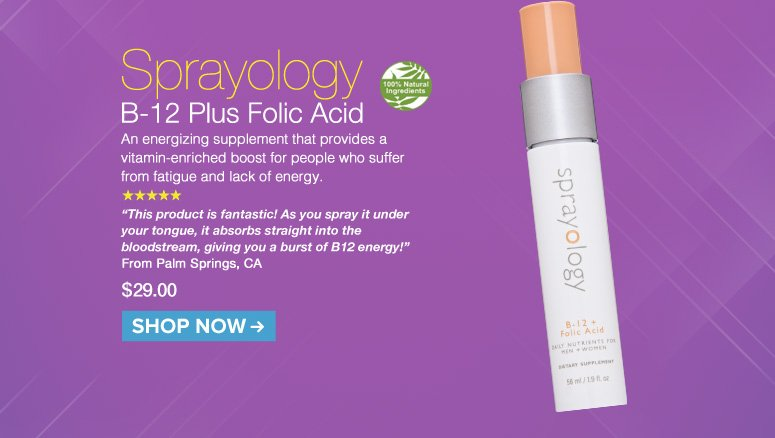 """100% Nat. 5 Stars Sprayology B-12 Plus Folic Acid An energizing supplement that provides a vitamin-enriched boost for people who suffer from fatigue and lack of energy.  """"This product is fantastic! As you spray it under your tongue, it absorbs straight into the bloodstream, giving you a burst ofB12 energy!"""" – Palm Springs, CA $29.00 Shop Now>>"""