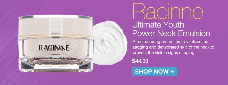 Racinne Ultimate Youth Power Neck Emulsion A restructuring cream that revitalizes the sagging and dehydrated skin of the neck to prevent the visible signs of aging. $44.00 Shop Now>>