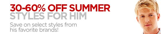 30-60%  OFF SUMMER STYLES FOR HIM Save on select styles from his favorite  brands!