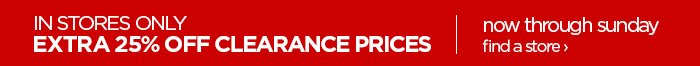 IN STORES ONLY EXTRA 25% OFF CLEARANCE PRICES   now through sunday  find a store ›