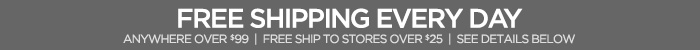 FREE SHIPPING  EVERY DAY ANYWHERE OVER $99   FREE SHIP TO STORES OVER $25   SEE DETAILS  BELOW