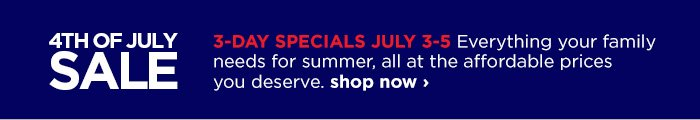 4th OF JULY SALE 3-DAY SPECIALS JULY 3-5 Everything your family  needs for summer, all at the affordable prices you deserve. show now  ›