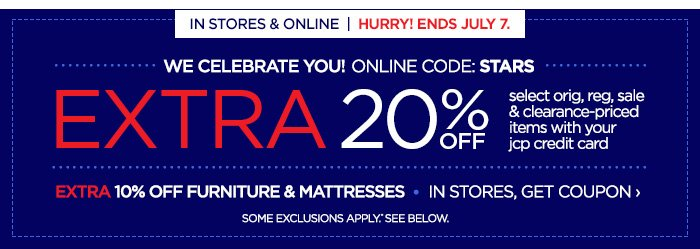 IN STORES & ONLINE | HURRY! ENDS JULY 7. WE CELEBRATE YOU!  ONLINE CODE: STARS. EXTRA 20% OFF select orig, reg, sale &  clearance-priced items with your your jcp credit card. EXTRA 10% OFF  FURNITURE & MATTRESSES | IN STORES, GET COUPON › SOME EXCLUSIONS  APPLY.* SEE BELOW.