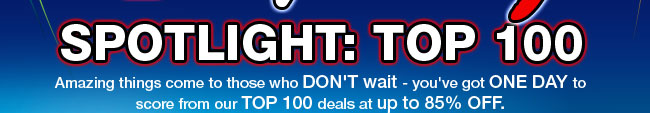 4TH-OF-JULY SPOTLIGHT: TOP 100. Amazing things come to those who DON'T wait - you've got ONE DAY to score from our TOP 100 deals at up to 85% OFF.