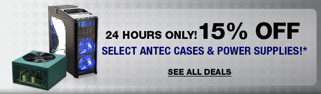 24 HOURS ONLY! 15% OFF SELECT ANTEC CASES & POWER SUPPLIES!*
