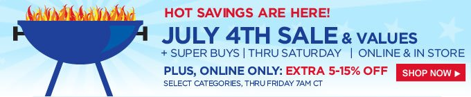 HOT SAVINGS ARE HERE! | JULY 4TH SALE & VALUES + SUPER BUYS | ONLINE & IN STORE | PLUS, ONLINE ONLY: EXTRA 5-15% OFF | SHOP NOW