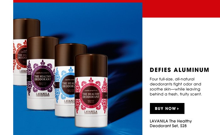 Defies Aluminum. Four full-size, all-natural deodorants fight odor and soothe skin - while leaving behind a fresh, fruity scent. new . limited edition. LAVANILA The Healthy Deodorant Set, $28