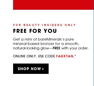 For Beauty Insiders Only. FREE FOR YOU. Get a mini of bareMinerals's pure mineral-based bronzer for a smooth, natural-looking glow - FREE with your order. 30-day supply. Online only. Use code FAUXTAN.* Shop now
