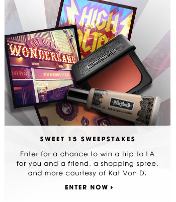 SWEET 15 SWEEPSTAKES. Enter for a chance to win a trip to LA for you and a friend, a shopping spree, and more courtesy of Kat Von D. Enter now