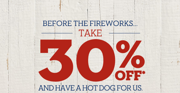 Before the fireworks... take 30% off* and have a hot dog for us. Shop Online
