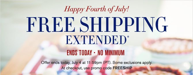 Happy Fourth of July! FREE SHIPPING EXTENDED* ENDS TODAY - NO MINIMUM - Offer ends today, July 4 at 11:59pm (PT). Some exclusions apply. At checkout, use promo code FREESHIP