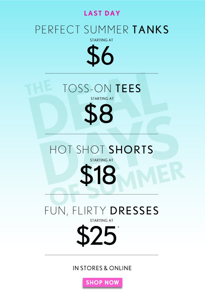 LAST DAY  THE DEAL DAYS OF SUMMER  PERFECT SUMMER TANKS STARTING AT $6  TOSS–ON TEES STARTING AT $8  HOT SHOT SHORTS STARTING AT  $18  FUN, FLIRTY DRESSES STARTING AT $25*  IN STORES & ONLINE   SHOP NOW