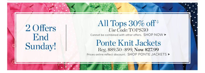2 offers end Sunday! Ponte Knit Jackets. Regular $89.50-$99, Now $27.99. Prices online reflect discount. All Tops 30% off. Use code: TOPS30. Cannot be combined with other offers.