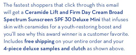 The fastest shoppers that click through this email will get a Ceramide Lift and  Firm Day Cream Broad Spectrum Sunscreen SPF 30 Deluxe Mini that infuses skin with ceramides for a youth-restoring boost and you'll see why this award winner is a customer favorite. Includes free shipping on your entire order and your 4-piece deluxe samples and clutch as shown above.