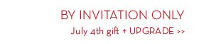 BY INVITATION ONLY. July 4th gift + UPGRADE.