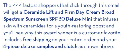 The 444 fastest shoppers that click through this email will get a  Ceramide Lift and Firm Day Cream Broad Spectrum Sunscreen SPF 30 Deluxe Mini that infuses skin with ceramides for a youth-restoring boost and you'll see why this award winner is a customer favorite. Includes free shipping on your entire order and your 4-piece deluxe samples and clutch as shown above.