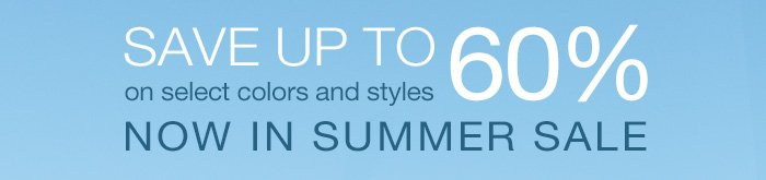 Save up to 60% on select colors and styles now in Summer Sale