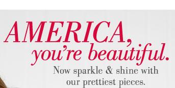America, you're beautiful. | Now sparkle & shine with our prettiest pieces.