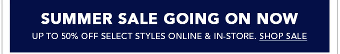 Summer Sale Going on Now - Up to 50% Off Select Styles Online & In-Store. Shop Sale