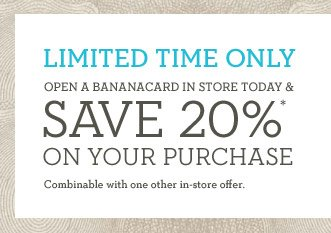 LIMITED TIME ONLY | OPEN A BANANACARD IN STORE TODAY & SAVE 20%* ON YOUR PURCHASE | Combinable with one other in-store offer.