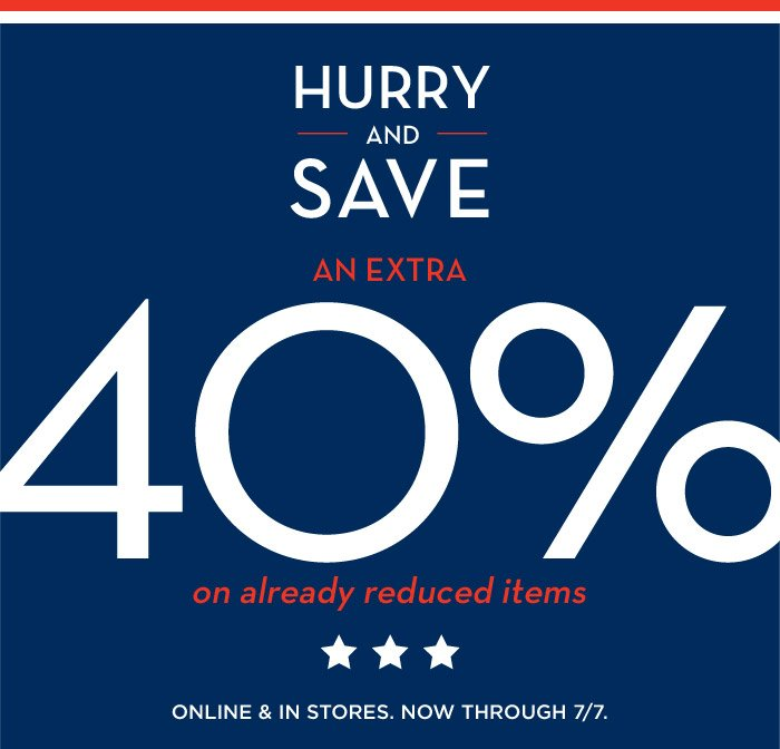 HURRY AND SAVE AN EXTRA 40% on already reduced items | ONLINE & IN STORES. NOW THROUGH 7/7.