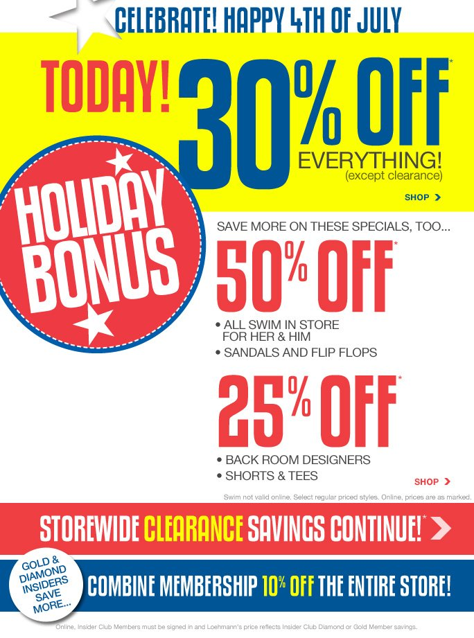 always free shipping  on all orders over $1OO*   Celebrate! Happy 4th of july Today! 30% off everything (except clearance) Shop   Holiday bonus   Save more on these specials too… 50% off* All swim in store for her & him Sandals and flip flops   25% off* Back room designers Shorts & tees Swim not valid online. Select regular priced styles. Online, prices are as marked.  Shop   Storewide clearance savings continue!*   Gold & Diamond insiders save more… Combine membership 10% off the entire store!   Online, Insider Club Members must be signed in and Loehmann's price reflects Insider Club Diamond or Gold Member savings.   *30% off all regular priced items throughout the store is valid now thru 7/4/13 until the close of regular business hours in store or thru 7/5/13 until 2:59am et online. clearance discounts, 50% off regular priced sandals & flip flops and 25% off regular priced back room designers, shorts & tees  promotional offers are VALID now THRU 7/7/13 UNTIL THE CLOSE OF REGULAR BUSINESS HOURS IN STORES OR THRU 7/8/13 AT 2:59 AM ET ONLINE. 50% off all swim is valid now thru 7/7/13 until the close of  regular business hours in store only. Free shipping offer applies on orders of $100 or more, prior to sales tax and after any applicable discounts, only for standard shipping to one single address in the Continental US per order. For in store, 30% off all regular priced items throughout the store, clearance offers, 50% off all swim, regular priced sandals & flip flops and 25% off regular priced Back Room designers, shorts & tees discounts will be taken at register. For in store, colored sticker  indicates clearance price. For online, enter promo code JULY430 at checkout to receive 30% off regular priced item offer. For online, no promo code required, Loehmann's price reflects clearance price, 50% off regular priced sandals & flip flops and 25% off regular priced Back Room designers, shorts & tees promotional offers. 50% off swim not valid online. Offers not valid on previous purchases and excludes fragrances, hair care products, the purchase of Gift Cards and Insider Club Membership  fee. Cannot be used in conjunction with employee discount, any other coupon or promotion. Discount may not be applied towards taxes, shipping & handling. Only 10% will be taken on Chanel, Hermes, Prada, Valentino, Carlos Falchi, Versace, D&G, Lanvin, Dolce & Gabbana, Judith Leiber, Casadei, Chloe, Tom Ford, Mulberry, Yves Saint Laurent, Bottega Veneta, Sergio Rossi, & Jimmy Choo handbags; Chanel, Gucci, Hermes, D&G, Valentino, & Ferragamo watches; and all designer jewelry in department 28 in  store; no discount will be taken online. Quantities are limited, exclusions may apply and  selection will vary by store and at loehmanns.com. Please see sales associate or loehmanns.com for details. Void in states where prohibited by law, no cash value except where prohibited, then the cash value is 1/100. Returns and exchanges are subject to Returns/Exchange Policy Guidelines. 30% off regular priced items throughout store is not valid in torrance. 2013   †Standard text message & data charges apply. Text STOP to opt out or HELP for help. For the terms and conditions of the Loehmann's text message program, please visit http://pgminf.com/loehmanns.html or call 1-877-471-4885 for more information.