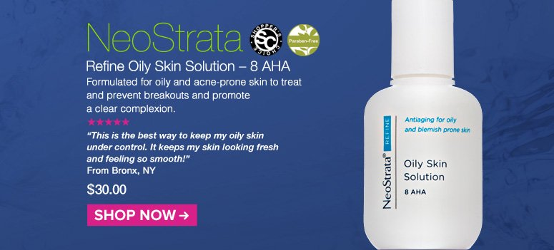 """Shopper's Choice, Paraben-free. 5 Stars NeoStrata Refine Oily Skin Solution – 8 AHA  Formulated for oily and acne-prone skin to treat and prevent breakouts and promote a clear complexion. """"This is the best way to keep my oily skin under control. It keeps my skin looking fresh and feeling so smooth!"""" – Bronx, NY  $30.00 Shop Now>>"""