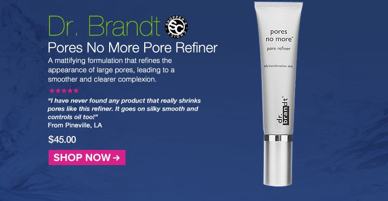 """Shopper's Choice. 5 Stars Dr. Brandt Pores No More Pore Refiner A mattifying formulation that refines the appearance of large pores, leading to a smoother and clearer complexion. """"I have never found any product that really shrinks pores like this refiner. It goes on silky smooth and controls oil too!"""" Pineville, LA $45.00 Shop Now>>"""