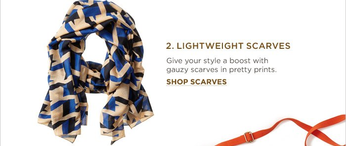 2. LIGHTWEIGHT SCARVES | Give your style a boost with gauzy scarves in pretty prints. SHOP SCARVES