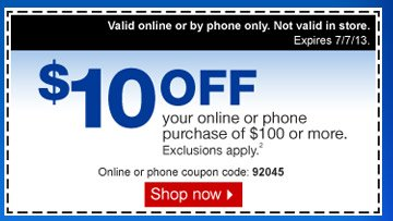 $10 off  your online or phone purchase of $100 or more. Exclusions apply.(2)  Valid online or by phone only. Not valid in store. Expires 7/6/13.  Online or phone coupon code: 92045. Shop now.