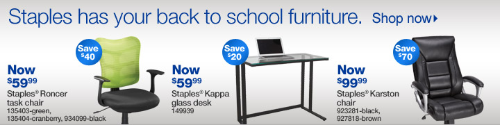 Staples  has your back to school furniture. Shop now. Now $59.99. Save $40.  Staples Roncer task chair. 135403-green, 135404-cranberry, 934099-black.  Now $59.99. Save $20. Staples Kappa glass desk. 149939. Now $99.99. Save  $70. Staples Karston chair. 923281-black, 927818-brown.
