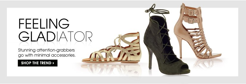 FEELING GLADIATOR. SHOP THE TREND