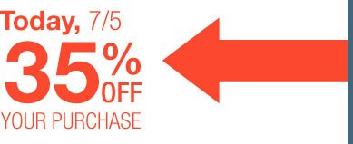 Today, 7/5 | 35% OFF YOUR PURCHASE
