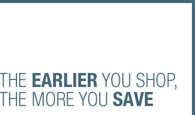 THE EARLIER YOU SHOP, THE MORE YOU SAVE