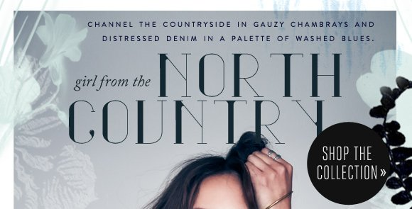 Girl from the North Country: Channel the countryside in gauzy chambrays and distressed denim in a palette of washed blues. Shop the collection...