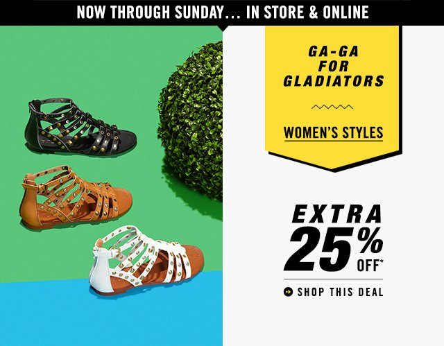 GA-GA FOR GLADIATORS EXTRA 25% OFF WOMEN'S STYLES