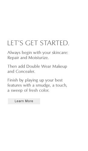 LET'S GET STARTED.   Always begin with your skincare:   Repair and Moisturize.   Then add Double Wear Makeup and Concealer.   Finish by playing up your best features with a smudge, a touch, a sweep of fresh color.   Learn More