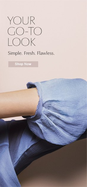 YOUR GO-TO LOOK   Simple. Fresh. Flawless.   Shop Now»