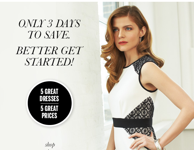 Only 3 Days to Save. Better get started! 5 Great Dresses, 5 Great Prices.