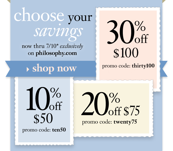 choose your savings*now thru 7/25 exclusively on philosophy.com. 10% off $50 promo code: ten50 20% off $75 promo code: twenty75 30% off $100 promo code: thirty100 *product exclusions apply.