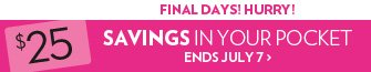 Final Days! Hurry! $25 Savings in your pocket