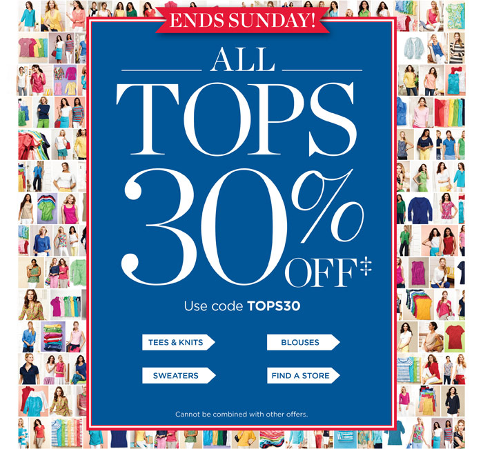 Ends Sunday! All Tops 30% OFF. Use offer code TOPS30. Tees and Knits, Blouses, Sweaters. Find a Store. Cannot be combined with other offers.