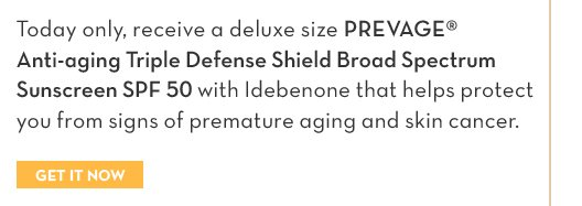 FINAL HOURS! MEMBERS ONLY. Today only, receive a deluxe size PREVAGE® Anti-aging Triple Defense Shield Broad Spectrum Sunscreen SPF 50 with Idebenone that helps protect  you from signs of premature aging and skin cancer. GET IT NOW.