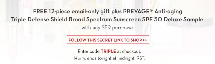 FREE 12-piece email-only gift plus PREVAGE® Anti-aging Triple Defense Shield Broad Spectrum Sunscreen SPF 50 Deluxe Sample with any $59 purchase. FOLLOW  THIS SECRET LINK TO SHOP. Enter code TRIPLE at checkout. Hurry, ends tonight at midnight, PST.