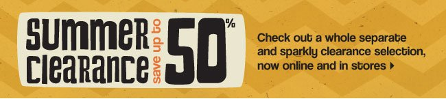 Summer clearance. Save up to 50%. Check out a whole separate and sparkly clearance selection, now online and in stores