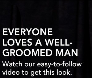 EVERYONE LOVES A WELL-GROOMED MANWatch our easy-to-follow video to get this look.