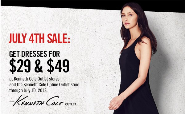 JULY 4TH SALE: GET DRESSES FOR $29 & $49 at Kenneth Cole Outlet stores and the Kenneth Cole Online Outlet store through July 10, 2013.