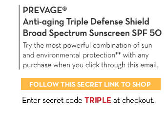 Try it ♥ it. VOTED BEST SUN PRODUCT.* PREVAGE® Anti-aging Triple Defense  Shield Broad Spectrum Sunscreen SPF 50. Try the most powerful combination of sun and environmental protection** with any purchase when you click through this email. FOLLOW THIS SECRET LINK TO SHOP. Enter secret code TRIPLE at checkout.