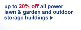 up to 20% off all power lawn & garded and outdoor storage buildings